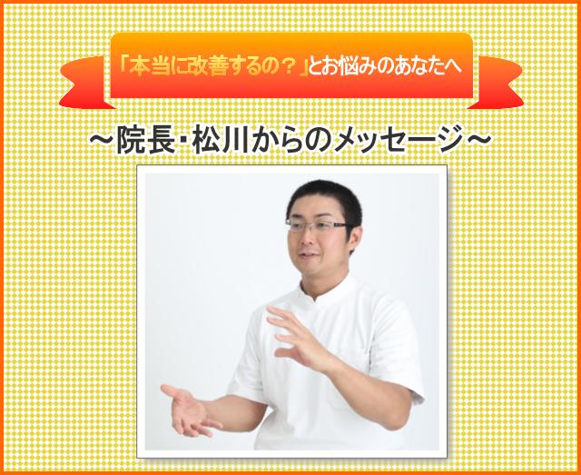 本当に改善するの?とお悩みのあなたへ 院長・松川からのメッセージ